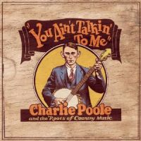Charlie Poole - You Ain't Talking to Me