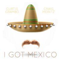 Craig Moritz & Curtis Grambo - I Got Mexico